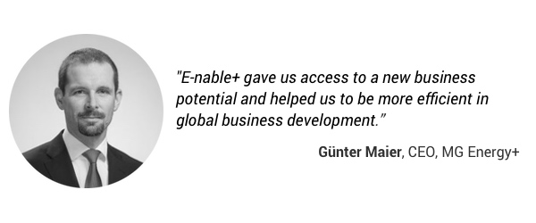 """E-nable+ gave us access to a new business potential and helped us to be more efficient in global business development."" Guenter Maier, CEO, MG Energy+"